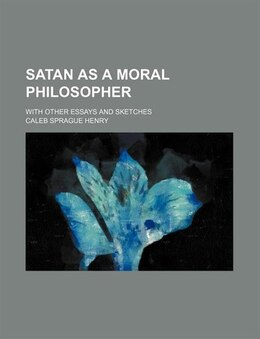Book Satan As A Moral Philosopher; With Other Essays And Sketches by Caleb Sprague Henry