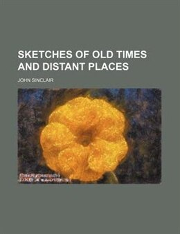 Book Sketches of old times and distant places by John Sinclair