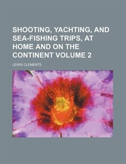 Book Shooting, Yachting, And Sea-fishing Trips, At Home And On The Continent Volume 2 by Lewis Clements