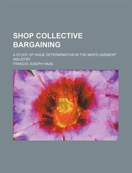 Book Shop Collective Bargaining; A Study Of Wage Determination In The Men's Garment Industry by Francis Joseph Haas