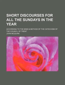 Book Short Discourses For All The Sundays In The Year; According To The Mind & Method Of The Catechism… by John Mcquirk