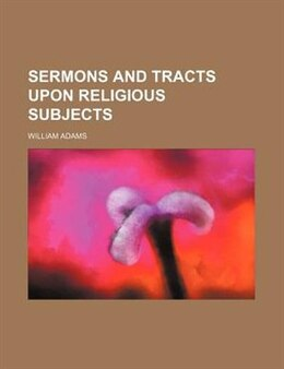 Book Sermons and Tracts Upon Religious Subjects by William Adams
