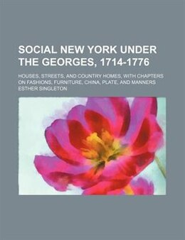 Book Social New York Under The Georges, 1714-1776; Houses, Streets, And Country Homes, With Chapters On… by Esther Singleton