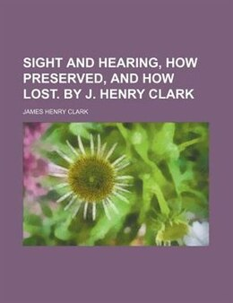 Book Sight and Hearing, how Preserved, and how Lost. By J. Henry Clark by James Henry Clark