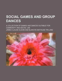 Book Social Games And Group Dances; A Collection Of Games And Dances Suitable For Community And Social… by James Claude Elsom