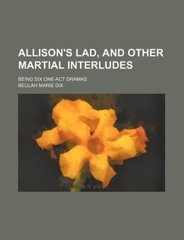Book Allison's Lad, And Other Martial Interludes; Being Six One-act Dramas by Beulah Marie Dix