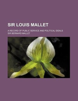 Book Sir Louis Mallet; A Record Of Public Service And Political Ideals by Sir Bernard Mallet