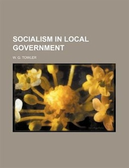 Book Socialism In Local Government by W. G. Towler