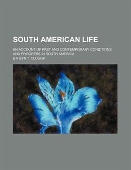 Book South American Life; An Account Of Past And Contemporary Conditions And Progress In South America by Ethlyn T. Clough