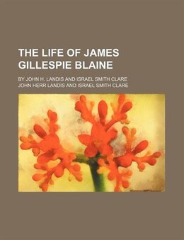Book The Life Of James Gillespie Blaine; By John H. Landis And Israel Smith Clare by John Herr Landis