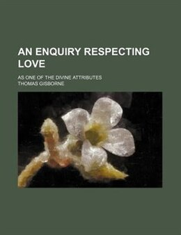 Book An Enquiry Respecting Love; As One Of The Divine Attributes by Thomas Gisborne