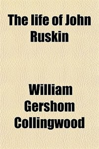 Book The life of John Ruskin by William Gershom Collingwood