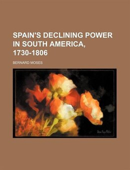 Book Spain's Declining Power In South America, 1730-1806 by Bernard Moses