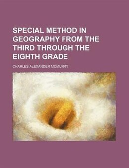 Book Special Method In Geography From The Third Through The Eighth Grade by Charles Alexander Mcmurry