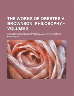 Book The Works Of Orestes A. Brownson (volume 2); Philosophy by Orestes Augustus Brownson