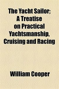 Book The Yacht Sailor; A Treatise On Practical Yachtsmanship, Cruising And Racing by William Cooper