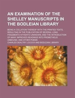 Book An Examination Of The Shelley Manuscripts In The Bodleian Library; Being A Collation Thereof With… by Charles Dealtry Locock