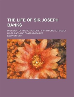 Book The Life Of Sir Joseph Banks; President Of The Royal Society, With Some Notices Of His Friends And… by Edward Smith