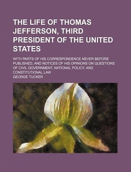 Book The Life Of Thomas Jefferson, Third President Of The United States (volume 1); With Parts Of His… by George Tucker