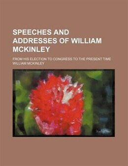 Book Speeches And Addresses Of William Mckinley; From His Election To Congress To The Present Time by William Mckinley