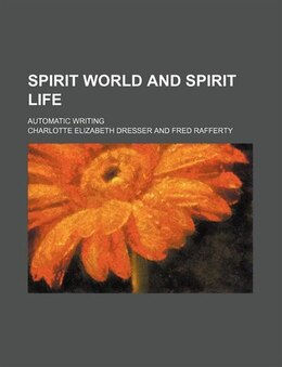Book Spirit World And Spirit Life; Automatic Writing by Charlotte Elizabeth Dresser