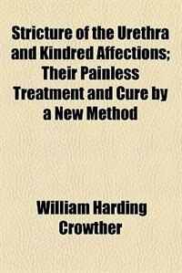 Book Stricture of the urethra and kindred affections by William Harding Crowther
