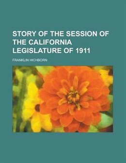 Book Story of the Session of the California Legislature of 1911 by Franklin Hichborn