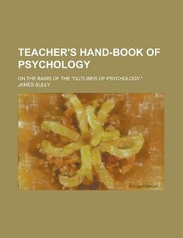 "Book Teacher's Hand-book Of Psychology; On The Basis Of The ""outlines Of Psychology."" by James Sully"