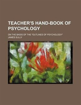 "Book Teacher's Hand-book Of Psychology; On The Basis Of The ""outlines Of Psychology"" by James Sully"