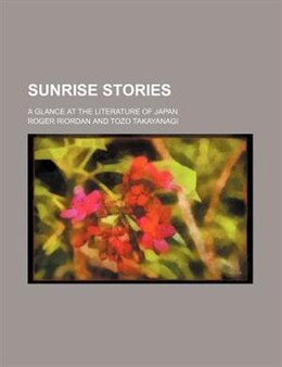 Book Sunrise Stories; A Glance At The Literature Of Japan by Roger Riordan
