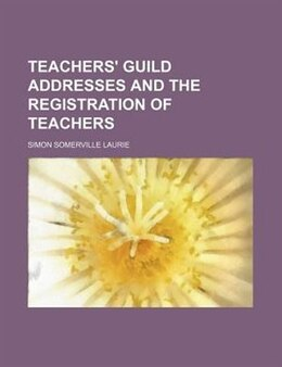 Book Teachers' Guild Addresses and the Registration of Teachers by Simon Somerville Laurie
