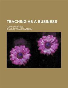 Book Teaching As A Business; Four Addresses by Charles William Bardeen
