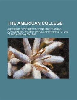 Book The American College; A Series Of Papers Setting Forth The Program, Achievements, Present Status… by William Henry Anonymous