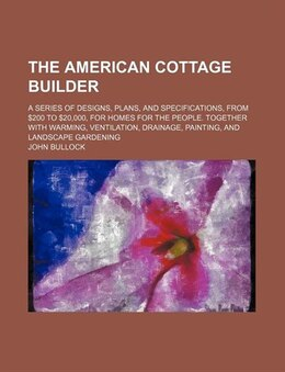 Book The American Cottage Builder; A Series Of Designs, Plans, And Specifications, From $200 To $20,000… by John Bullock