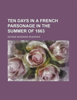 Book Ten Days In A French Parsonage In The Summer Of 1863 by George Musgrave Musgrave