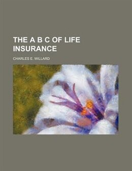 Book The A B C of life insurance by Charles E. Willard