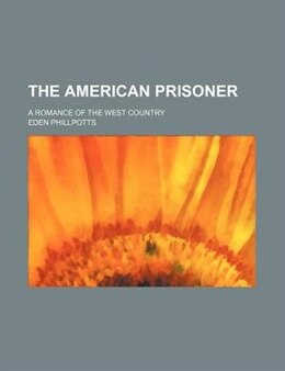 Book The American Prisoner; A Romance Of The West Country by Eden Phillpotts