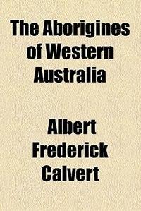 Book The Aborigines of Western Australia by Albert Frederick Calvert
