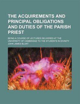 Book The Acquirements And Principal Obligations And Duties Of The Parish Priest; Being A Course Of… by John James Blunt