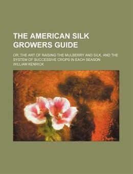 Book The American Silk Growers Guide; Or, The Art Of Raising The Mulberry And Silk, And The System Of… by William Kenrick