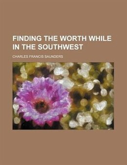 Book Finding The Worth While In The Southwest by Charles Francis Saunders