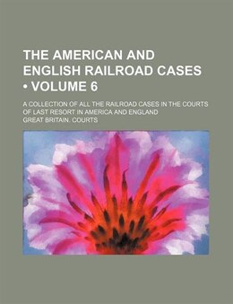 Book The American And English Railroad Cases (volume 6); A Collection Of All The Railroad Cases In The… by Great Britain. Courts