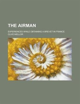 Book The Airman; Experiences While Obtaining A Brevet In France by Clive Mellor