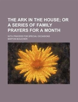 Book The Ark In The House; Or A Series Of Family Prayers For A Month. With Prayers For Special Occasions by Barton Bouchier