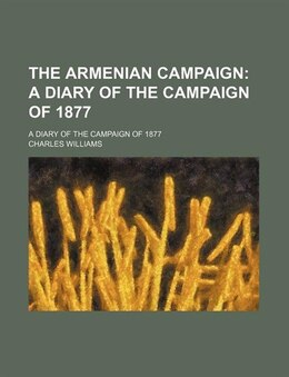 Book The Armenian Campaign; A Diary Of The Campaign Of 1877. A Diary Of The Campaign Of 1877: a diary of… by Charles Williams