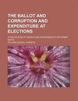 Book The Ballot And Corruption And Expenditure At Elections; A Collection Of Essays And Addresses Of… by William Dougal Christie