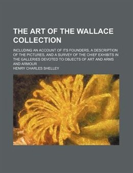 Book The Art Of The Wallace Collection; Including An Account Of Its Founders, A Description Of The… by Henry Charles Shelley
