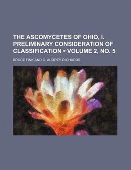 Book The Ascomycetes Of Ohio, I. Preliminary Consideration Of Classification (volume 2, No. 5) by Bruce Fink