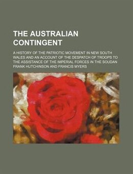 Book The Australian Contingent; A History Of The Patriotic Movement In New South Wales And An Account Of… by Frank Hutchinson