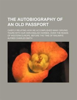 Book The Autobiography Of An Old Passport; Chiefly Relating How We Accomplished Many Driving Tours With… by Alfred Charles Smith